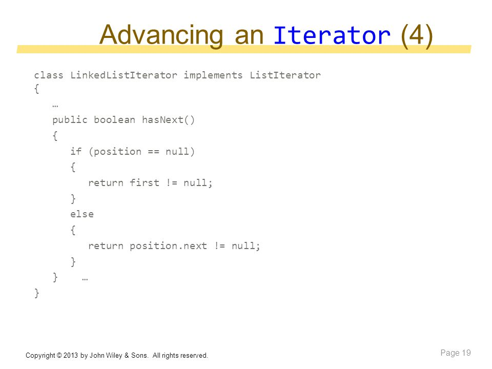 Advancing an Iterator (4) class LinkedListIterator implements ListIterator { … public boolean hasNext() { if (position == null) { return first != null; } else { return position.next != null; } } … } Copyright © 2013 by John Wiley & Sons.