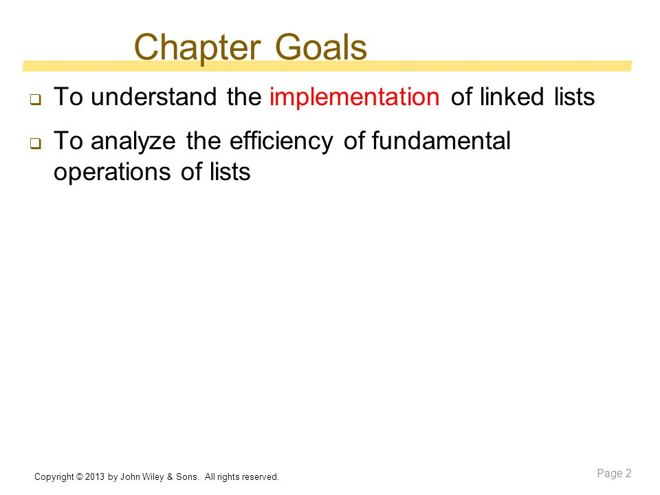 Chapter Goals  To understand the implementation of linked lists  To analyze the efficiency of fundamental operations of lists Copyright © 2013 by John Wiley & Sons.