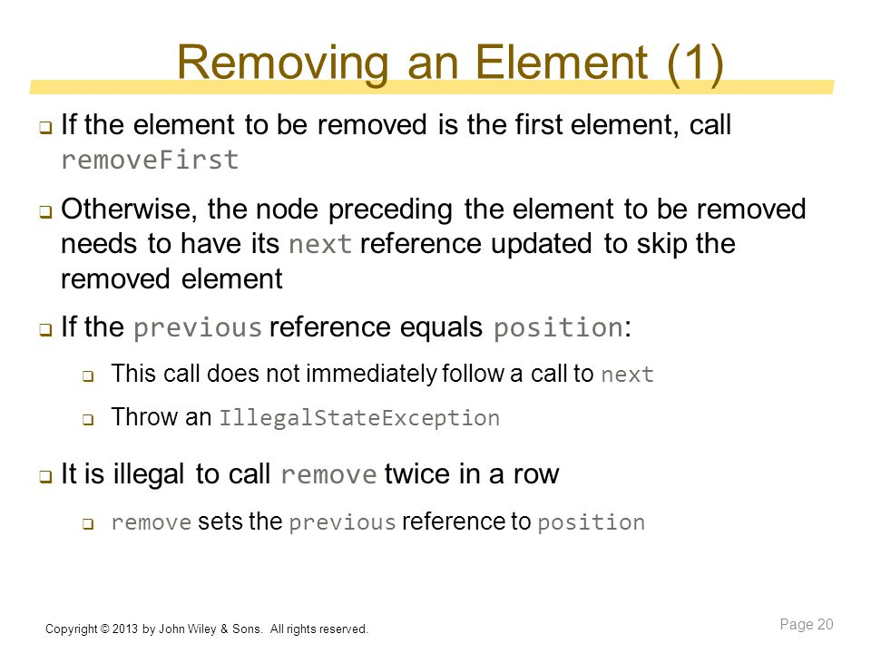 Removing an Element (1)  If the element to be removed is the first element, call removeFirst  Otherwise, the node preceding the element to be removed needs to have its next reference updated to skip the removed element  If the previous reference equals position :  This call does not immediately follow a call to next  Throw an IllegalStateException  It is illegal to call remove twice in a row  remove sets the previous reference to position Copyright © 2013 by John Wiley & Sons.