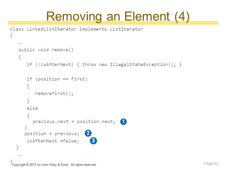 Removing an Element (4) class LinkedListIterator implements ListIterator { … public void remove() { if (!isAfterNext) { throw new IllegalStateException(); } if (position == first) { removeFirst(); } else { previous.next = position.next; } position = previous; isAfterNext =false; } … } Copyright © 2013 by John Wiley & Sons.