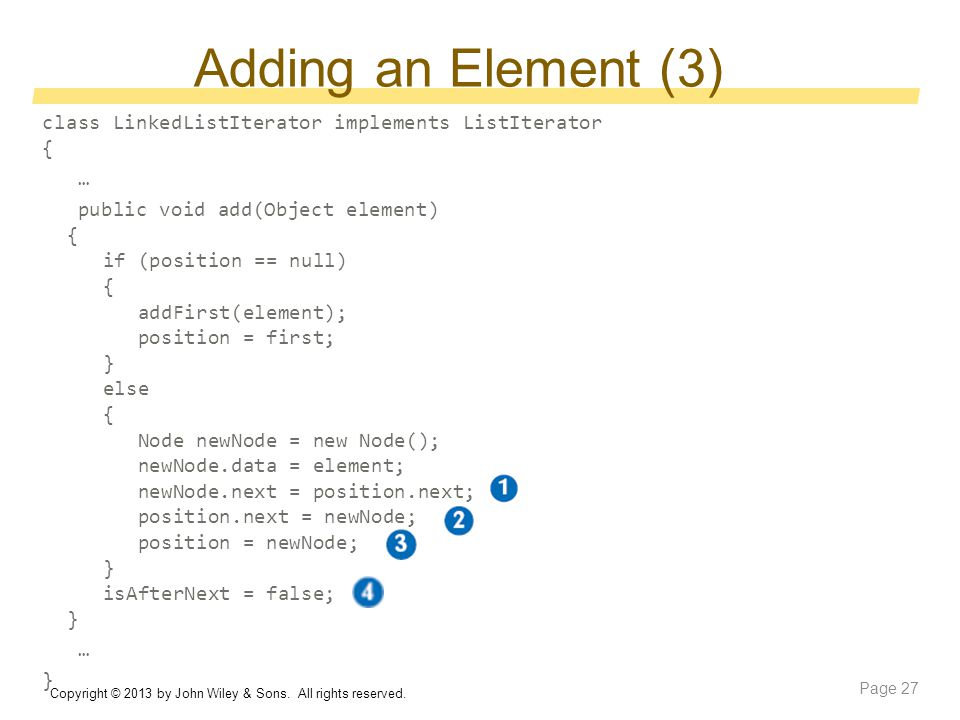 Adding an Element (3) class LinkedListIterator implements ListIterator { … public void add(Object element) { if (position == null) { addFirst(element); position = first; } else { Node newNode = new Node(); newNode.data = element; newNode.next = position.next; position.next = newNode; position = newNode; } isAfterNext = false; } … } Copyright © 2013 by John Wiley & Sons.