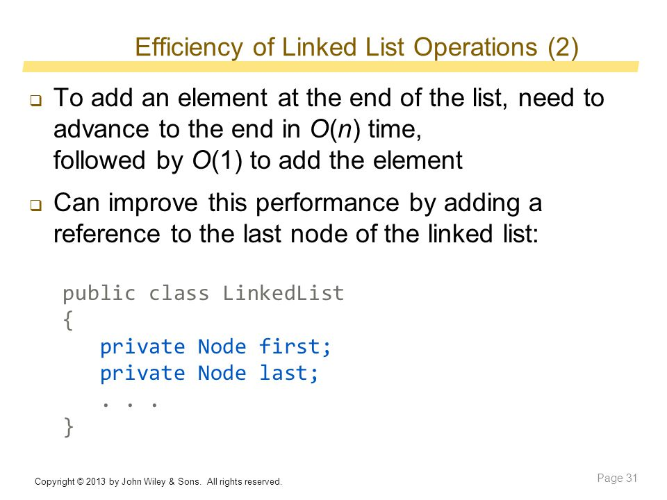 Efficiency of Linked List Operations (2)  To add an element at the end of the list, need to advance to the end in O(n) time, followed by O(1) to add the element  Can improve this performance by adding a reference to the last node of the linked list: public class LinkedList { private Node first; private Node last;...