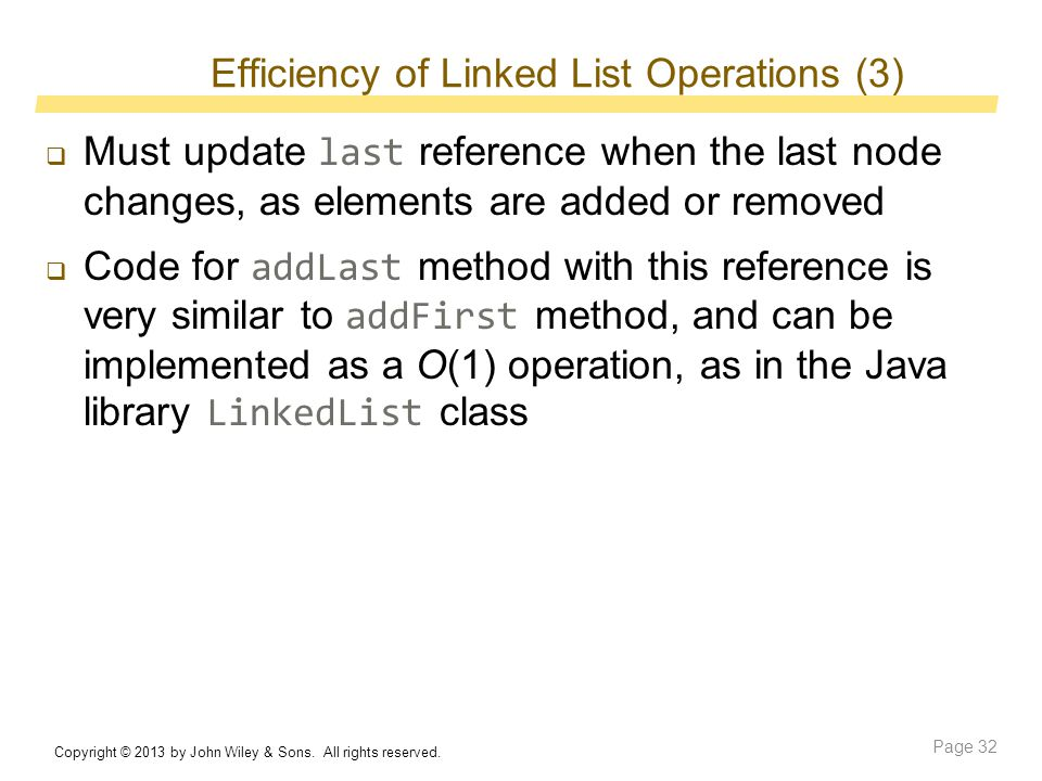 Efficiency of Linked List Operations (3)  Must update last reference when the last node changes, as elements are added or removed  Code for addLast method with this reference is very similar to addFirst method, and can be implemented as a O(1) operation, as in the Java library LinkedList class Copyright © 2013 by John Wiley & Sons.