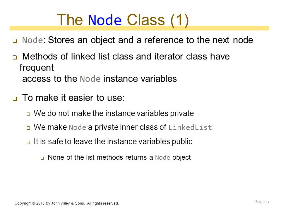 The Node Class (1)  Node : Stores an object and a reference to the next node  Methods of linked list class and iterator class have frequent access to the Node instance variables  To make it easier to use:  We do not make the instance variables private  We make Node a private inner class of LinkedList  It is safe to leave the instance variables public  None of the list methods returns a Node object Copyright © 2013 by John Wiley & Sons.