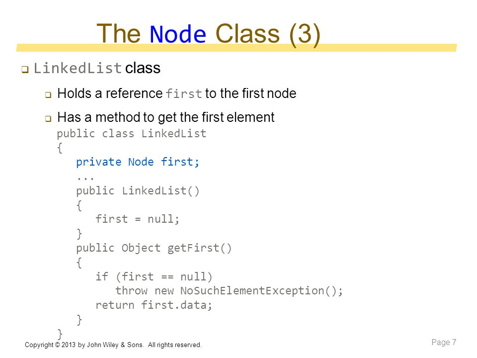 The Node Class (3)  LinkedList class  Holds a reference first to the first node  Has a method to get the first element Copyright © 2013 by John Wiley & Sons.