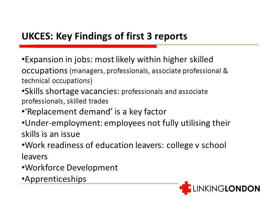 UKCES: Key Findings of first 3 reports Expansion in jobs: most likely within higher skilled occupations (managers, professionals, associate professional & technical occupations) Skills shortage vacancies: professionals and associate professionals, skilled trades 'Replacement demand' is a key factor Under-employment: employees not fully utilising their skills is an issue Work readiness of education leavers: college v school leavers Workforce Development Apprenticeships