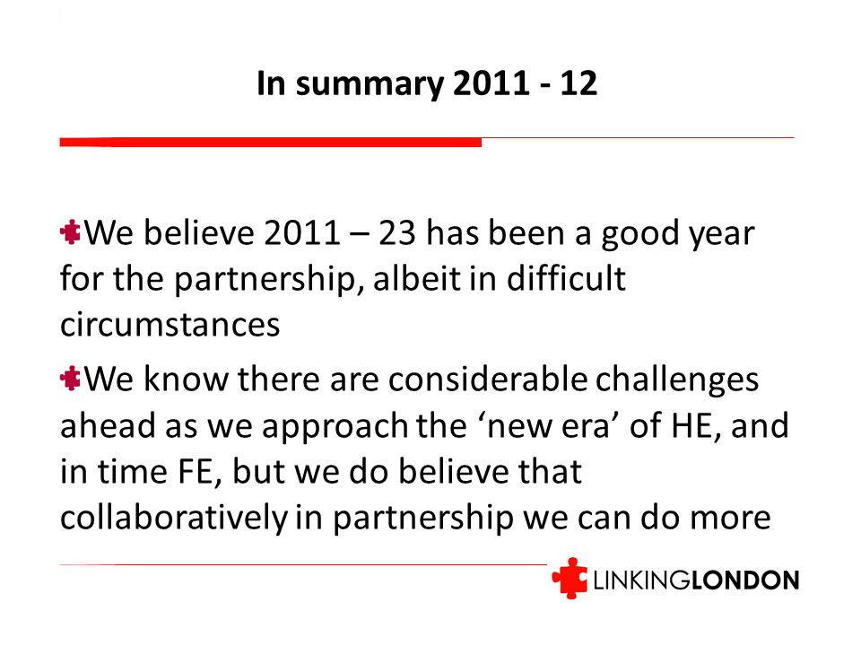 We believe 2011 – 23 has been a good year for the partnership, albeit in difficult circumstances We know there are considerable challenges ahead as we approach the 'new era' of HE, and in time FE, but we do believe that collaboratively in partnership we can do more In summary 2011 - 12