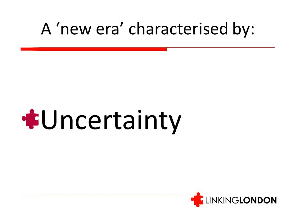 A 'new era' characterised by: Uncertainty