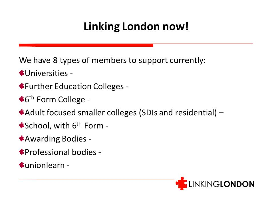 We have 8 types of members to support currently: Universities - Further Education Colleges - 6 th Form College - Adult focused smaller colleges (SDIs and residential) – School, with 6 th Form - Awarding Bodies - Professional bodies - unionlearn - Linking London now!