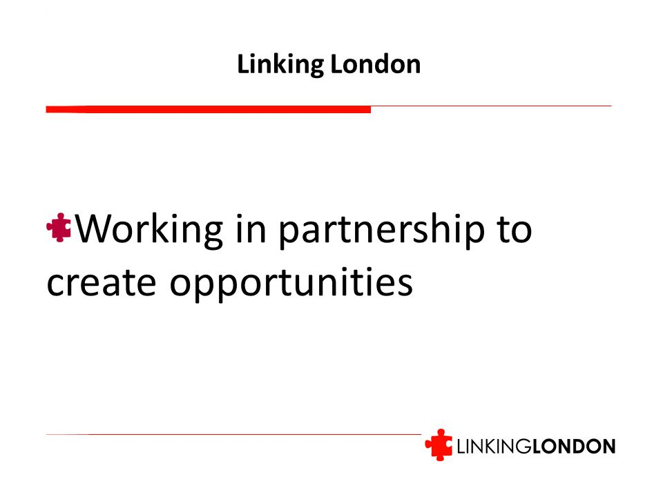 Working in partnership to create opportunities Linking London