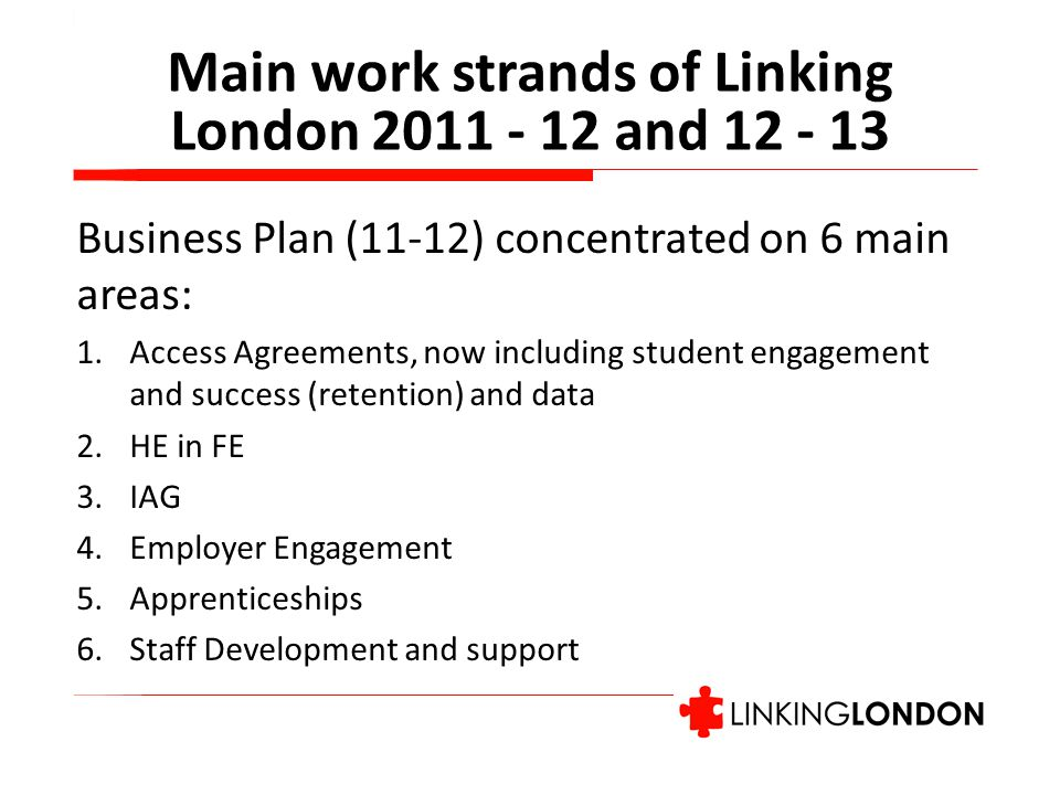 Main work strands of Linking London and Business Plan (11-12) concentrated on 6 main areas: 1.Access Agreements, now including student engagement and success (retention) and data 2.HE in FE 3.IAG 4.Employer Engagement 5.Apprenticeships 6.Staff Development and support