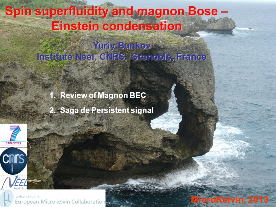 Spin superfluidity and magnon Bose – Einstein condensation MicroKelvin, 2013 Yuriy Bunkov Institute Neel, CNRS, Grenoble, France 1. Review of Magnon B