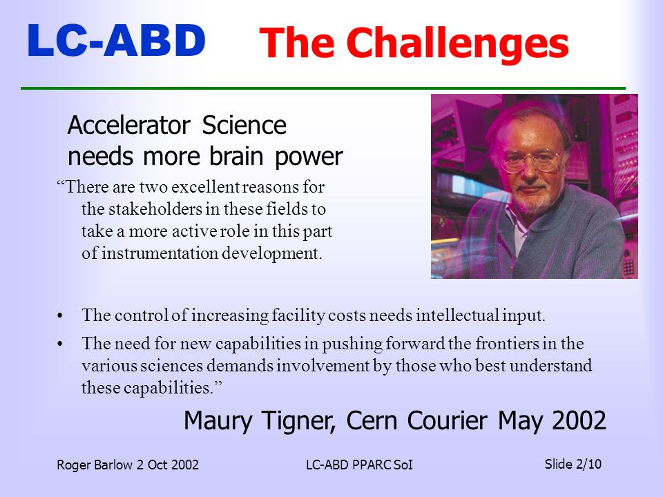 LC-ABD Roger Barlow 2 Oct 2002LC-ABD PPARC SoI Slide 2/10 The Challenges The control of increasing facility costs needs intellectual input.