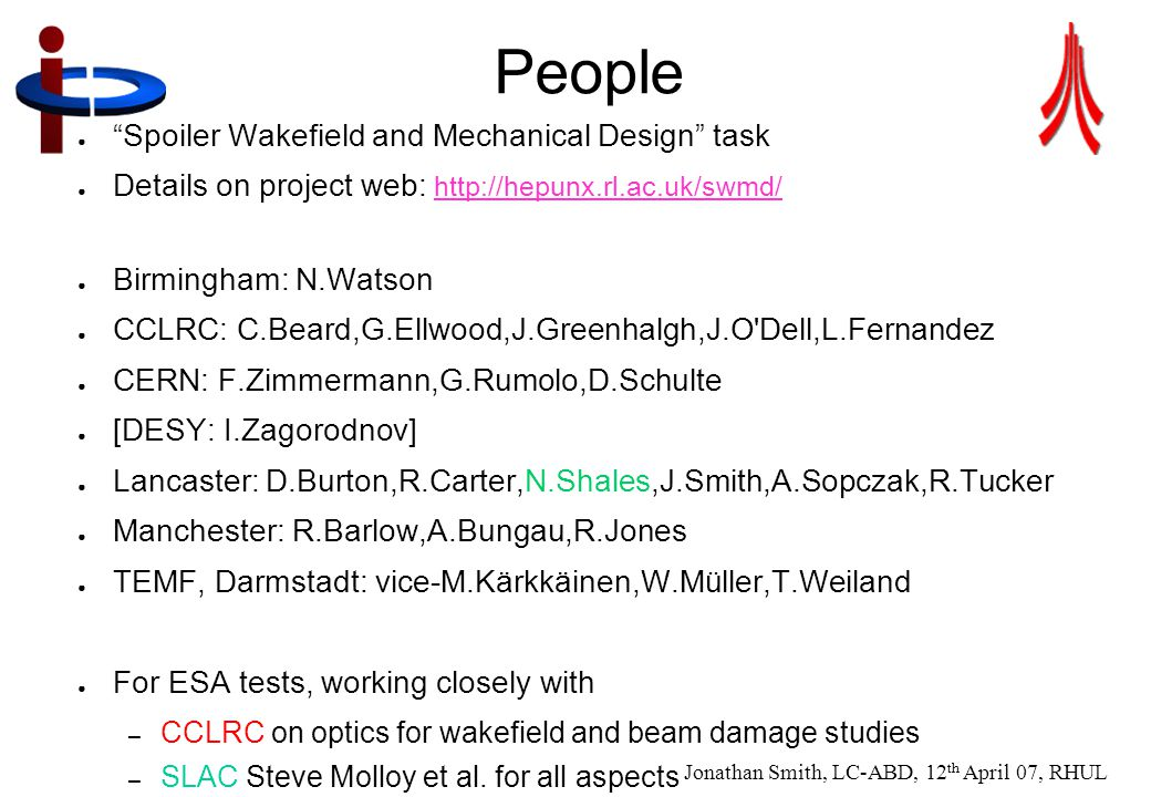 Jonathan Smith, LC-ABD, 12 th April 07, RHUL 3 People ● Spoiler Wakefield and Mechanical Design task ● Details on project web:     ● Birmingham: N.Watson ● CCLRC: C.Beard,G.Ellwood,J.Greenhalgh,J.O Dell,L.Fernandez ● CERN: F.Zimmermann,G.Rumolo,D.Schulte ● [DESY: I.Zagorodnov] ● Lancaster: D.Burton,R.Carter,N.Shales,J.Smith,A.Sopczak,R.Tucker ● Manchester: R.Barlow,A.Bungau,R.Jones ● TEMF, Darmstadt: vice-M.Kärkkäinen,W.Müller,T.Weiland ● For ESA tests, working closely with – CCLRC on optics for wakefield and beam damage studies – SLAC Steve Molloy et al.