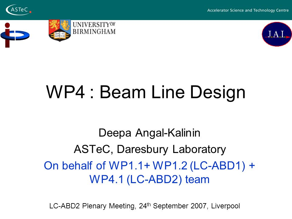 WP4 : Beam Line Design Deepa Angal-Kalinin ASTeC, Daresbury Laboratory On behalf of WP1.1+ WP1.2 (LC-ABD1) + WP4.1 (LC-ABD2) team LC-ABD2 Plenary Meeting, 24 th September 2007, Liverpool