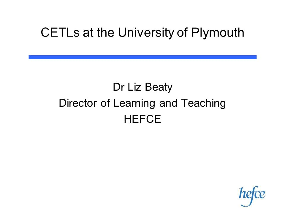 CETLs at the University of Plymouth Dr Liz Beaty Director of Learning and Teaching HEFCE