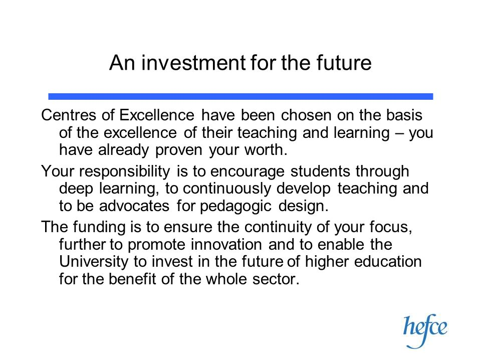 An investment for the future Centres of Excellence have been chosen on the basis of the excellence of their teaching and learning – you have already p