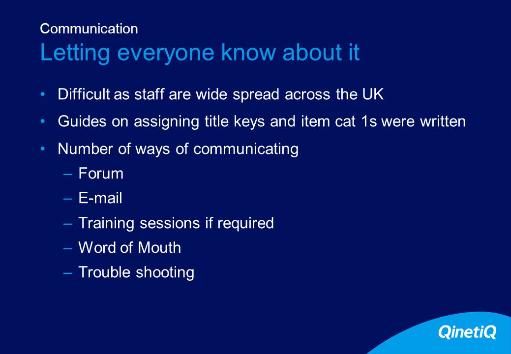 13 Letting everyone know about it Difficult as staff are wide spread across the UK Guides on assigning title keys and item cat 1s were written Number of ways of communicating –Forum –E-mail –Training sessions if required –Word of Mouth –Trouble shooting Communication