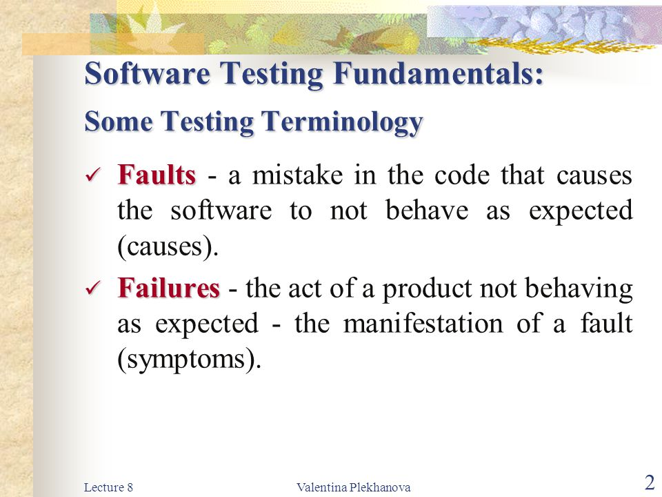 Lecture 8Valentina Plekhanova 3 Some Testing Terminology Validation Validation - establishing the fitness of a software product for its use - are we building the right product? Verification Verification - establishing the correspondence between the software and its specification - are we building the product right?
