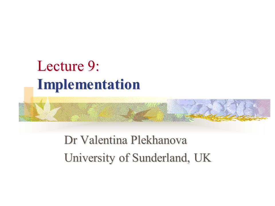 Lecture 9: Implementation Dr Valentina Plekhanova University of Sunderland, UK