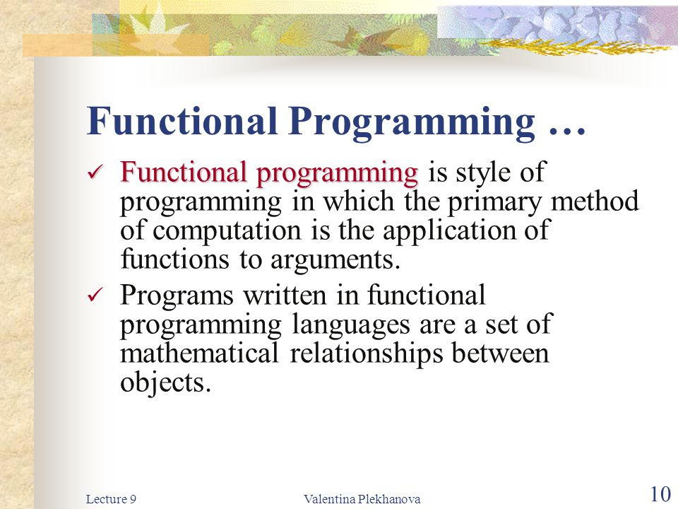 Lecture 9Valentina Plekhanova 10 Functional Programming … Functional programming Functional programming is style of programming in which the primary method of computation is the application of functions to arguments.
