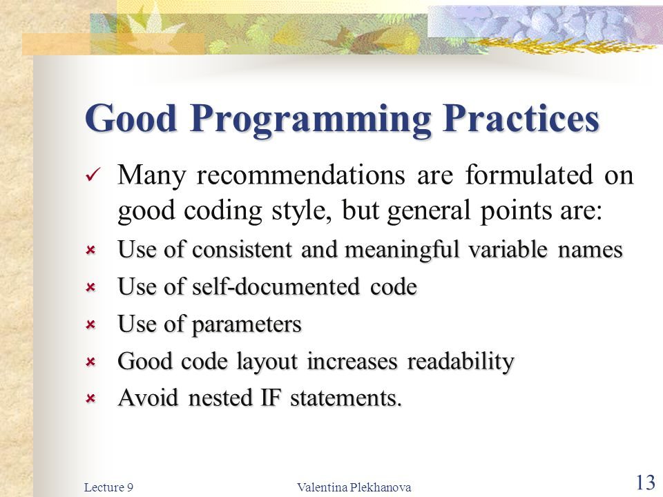 Lecture 9Valentina Plekhanova 13 Good Programming Practices Many recommendations are formulated on good coding style, but general points are:  Use of consistent and meaningful variable names  Use of self-documented code  Use of parameters  Good code layout increases readability  Avoid nested IF statements.