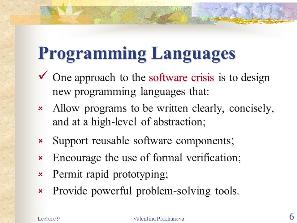 Lecture 9Valentina Plekhanova 6 Programming Languages software crisis One approach to the software crisis is to design new programming languages that:  Allow programs to be written clearly, concisely, and at a high-level of abstraction;  Support reusable software components ;  Encourage the use of formal verification;  Permit rapid prototyping;  Provide powerful problem-solving tools.