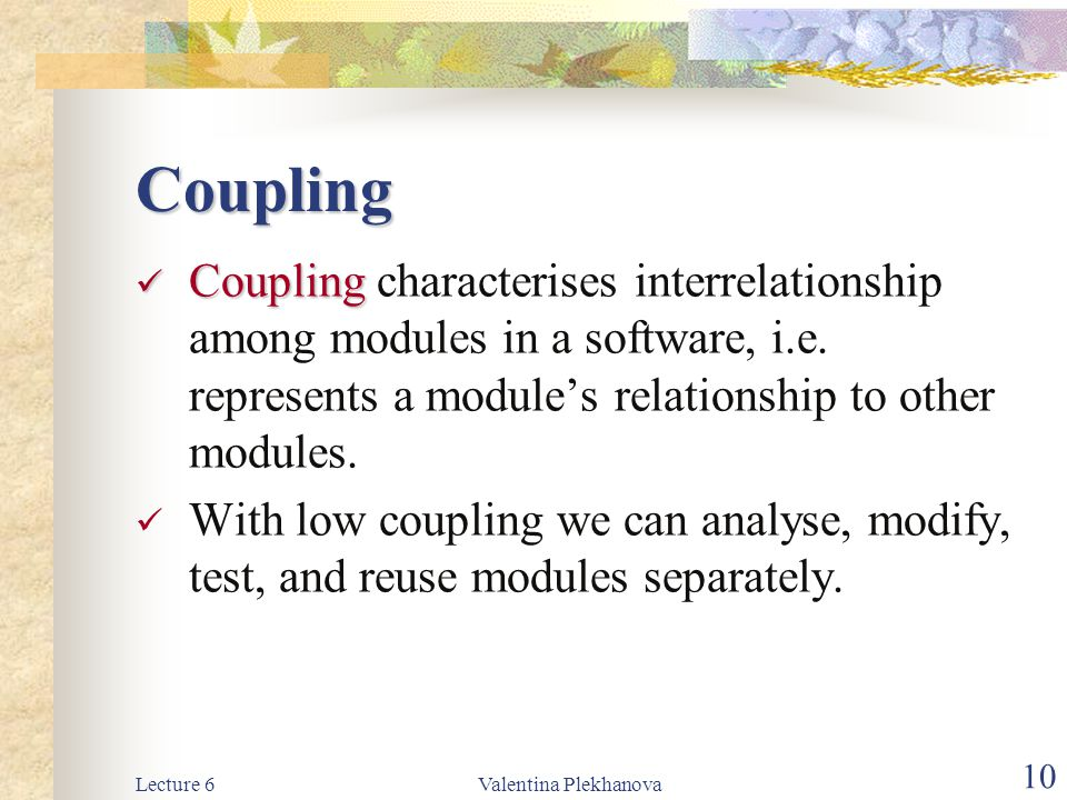 Lecture 6Valentina Plekhanova 10 Coupling Coupling Coupling characterises interrelationship among modules in a software, i.e. represents a module's re