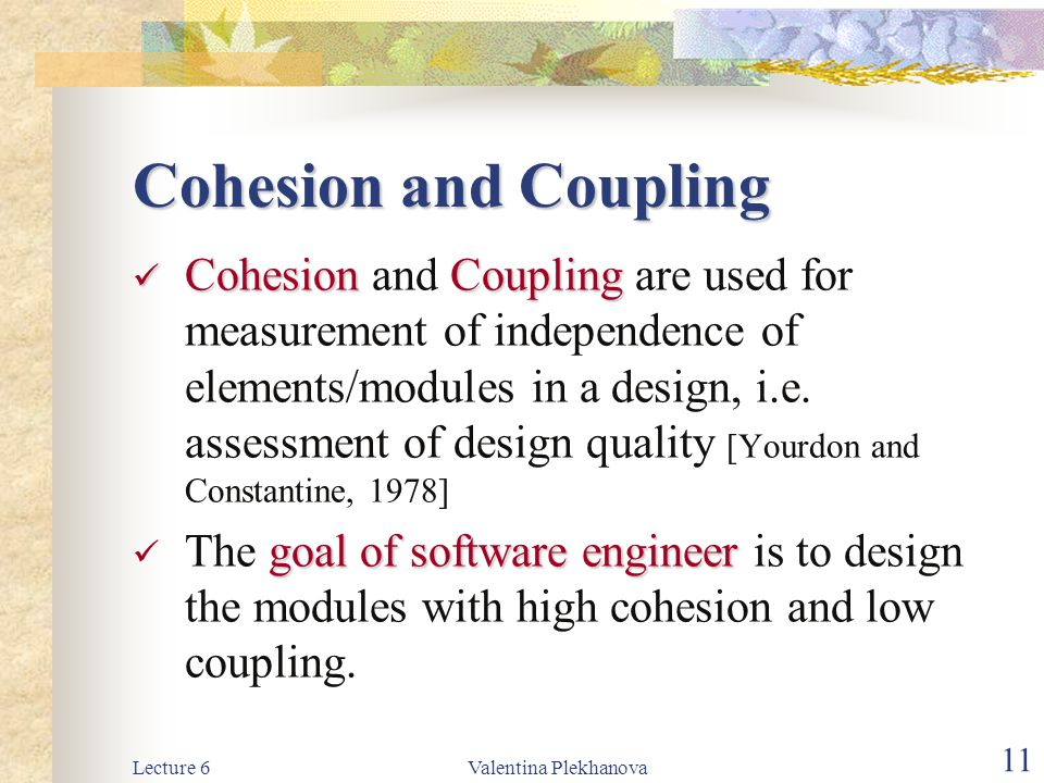 Lecture 6Valentina Plekhanova 11 Cohesion and Coupling CohesionCoupling Cohesion and Coupling are used for measurement of independence of elements/mod