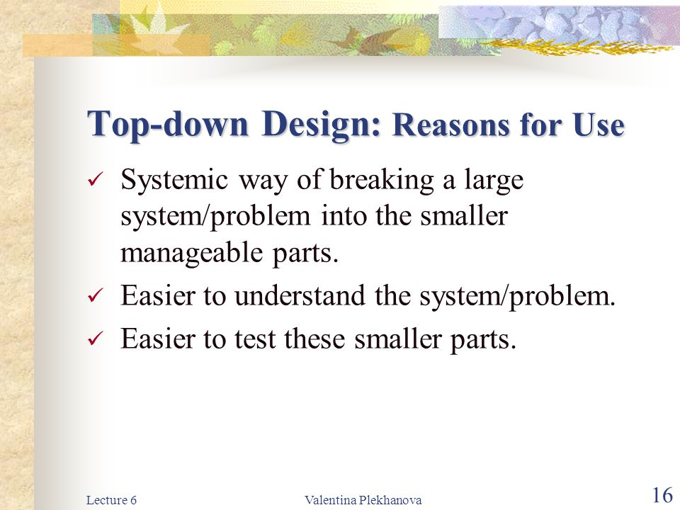 Lecture 6Valentina Plekhanova 16 Top-down Design: Reasons for Use Systemic way of breaking a large system/problem into the smaller manageable parts. E