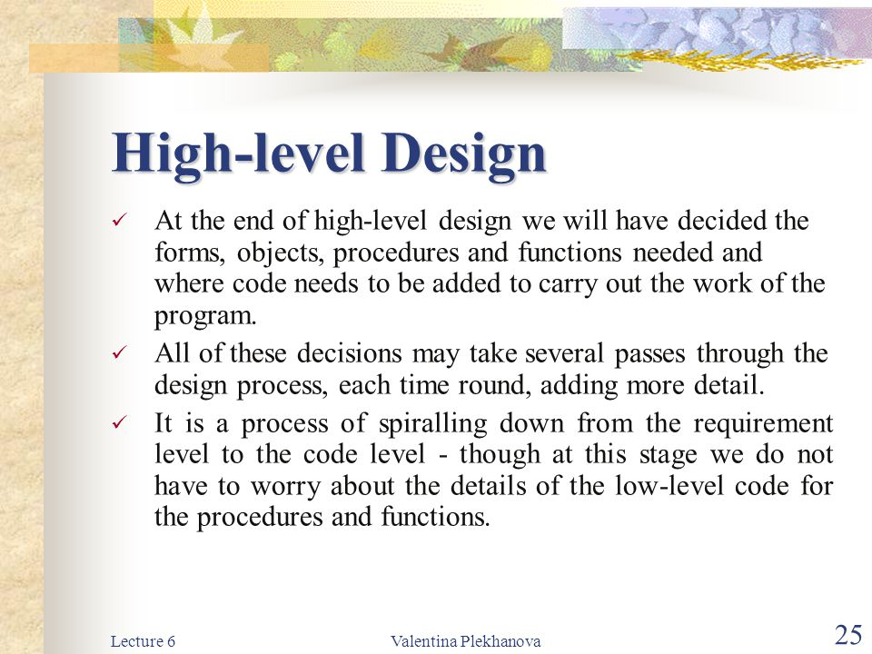 Lecture 6Valentina Plekhanova 25 High-level Design At the end of high-level design we will have decided the forms, objects, procedures and functions n