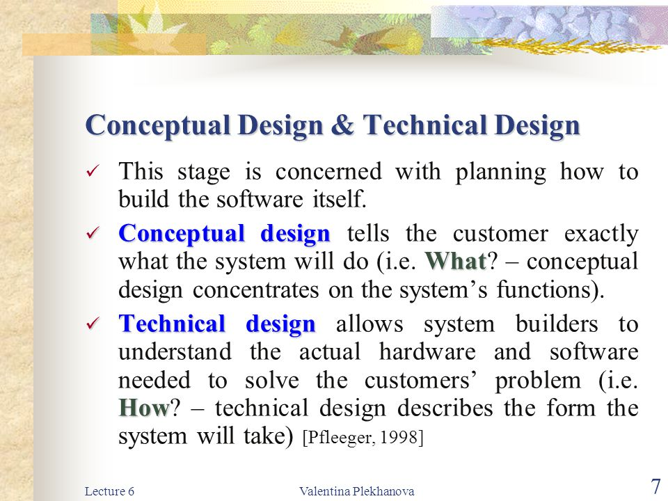 Lecture 6Valentina Plekhanova 7 Conceptual Design & Technical Design This stage is concerned with planning how to build the software itself. Conceptua