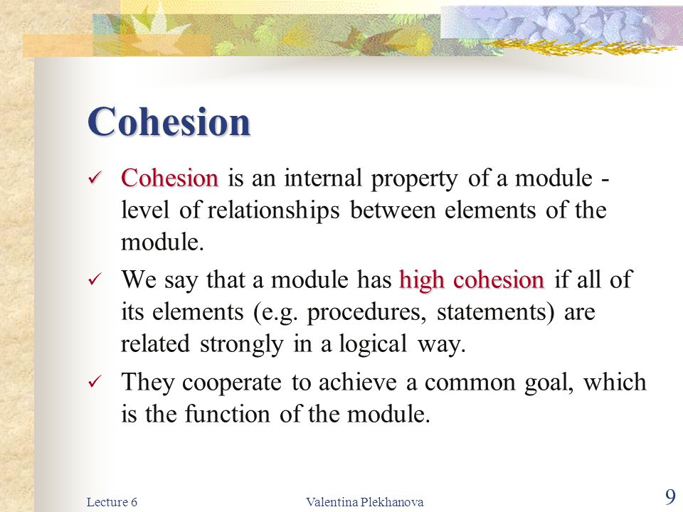 Lecture 6Valentina Plekhanova 9 Cohesion Cohesion Cohesion is an internal property of a module - level of relationships between elements of the module