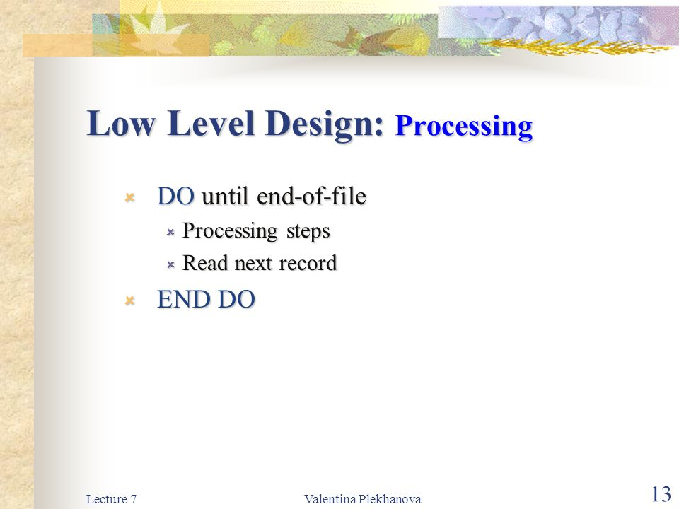 Lecture 7Valentina Plekhanova 13 Low Level Design: Processing  DO until end-of-file  Processing steps  Read next record  END DO