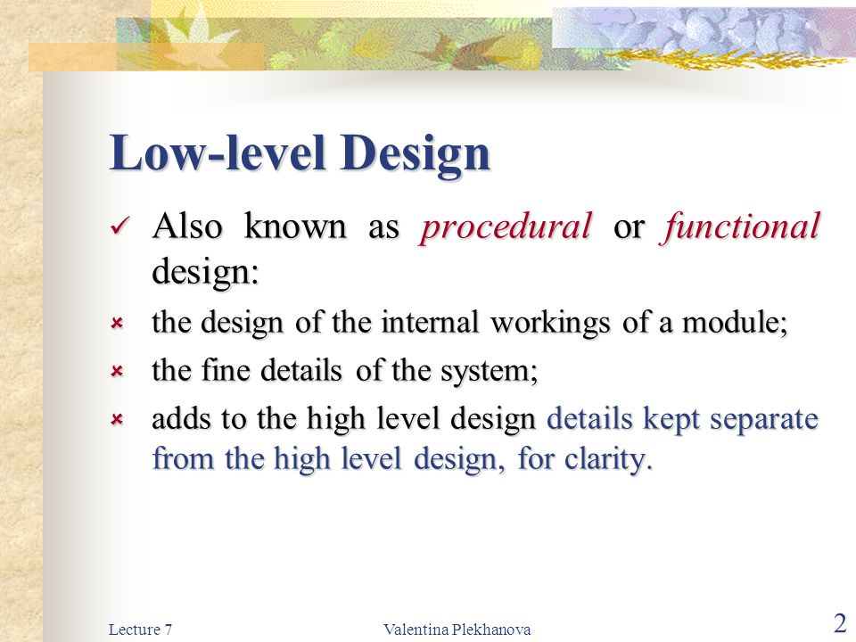 Lecture 7Valentina Plekhanova 2 Low-level Design Also known as procedural or functional design: Also known as procedural or functional design:  the design of the internal workings of a module;  the fine details of the system;  adds to the high level design details kept separate from the high level design, for clarity.
