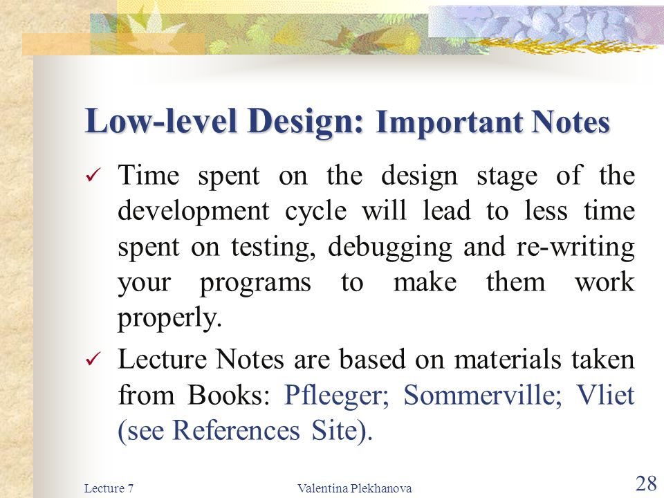 Lecture 7Valentina Plekhanova 28 Low-level Design: Important Notes Time spent on the design stage of the development cycle will lead to less time spent on testing, debugging and re-writing your programs to make them work properly.