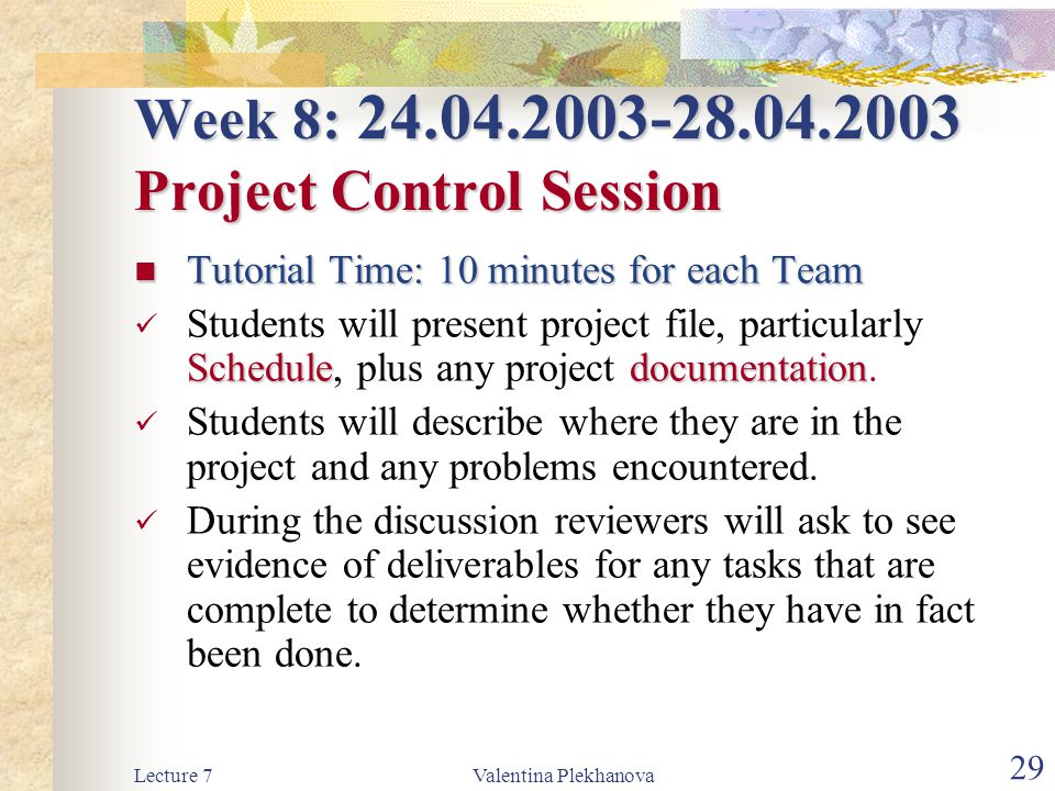 Lecture 7Valentina Plekhanova 29 Week 8: 24.04.2003-28.04.2003 Project Control Session Tutorial Time: 10 minutes for each Team Tutorial Time: 10 minutes for each Team Scheduledocumentation Students will present project file, particularly Schedule, plus any project documentation.