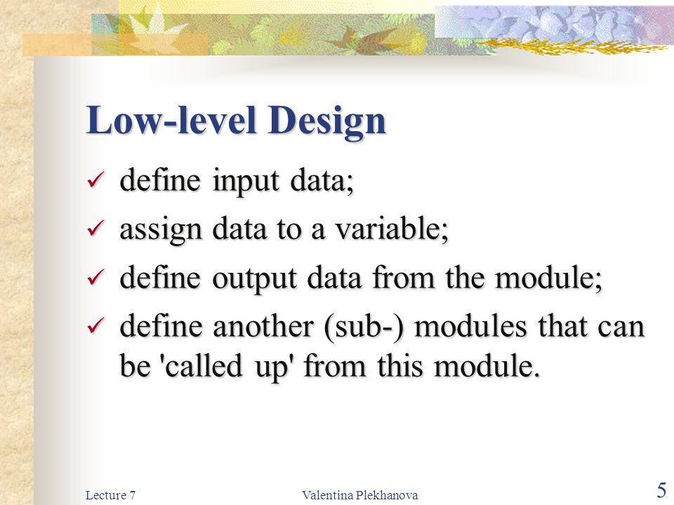 Lecture 7Valentina Plekhanova 5 Low-level Design define input data; define input data; assign data to a variable; assign data to a variable; define output data from the module; define output data from the module; define another (sub-) modules that can be called up from this module.