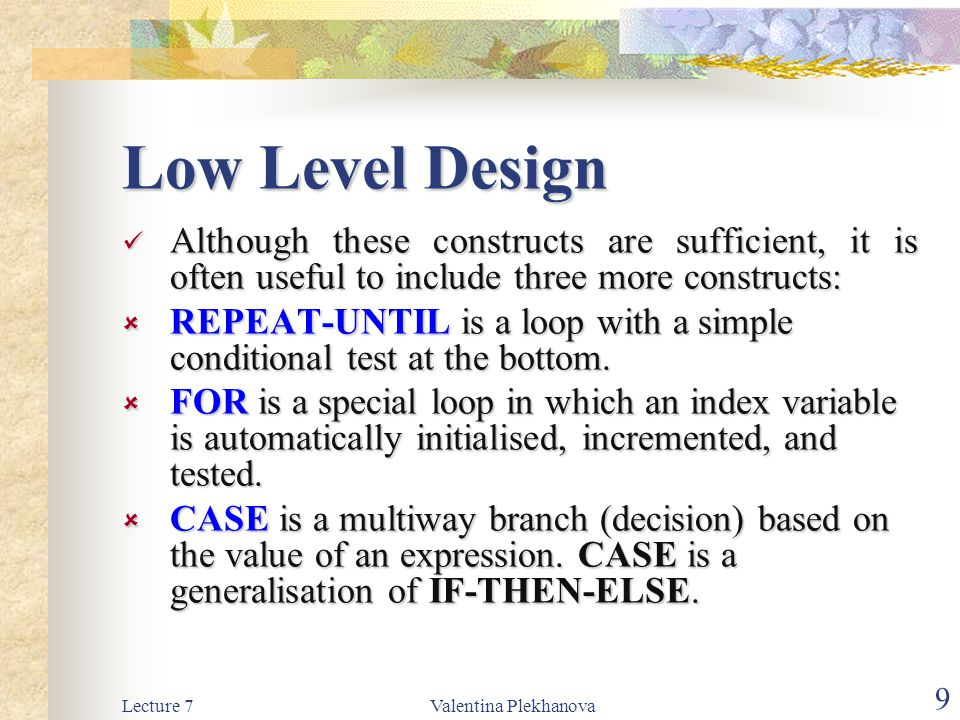 Lecture 7Valentina Plekhanova 9 Low Level Design Although these constructs are sufficient, it is often useful to include three more constructs: Although these constructs are sufficient, it is often useful to include three more constructs:  REPEAT-UNTIL is a loop with a simple conditional test at the bottom.