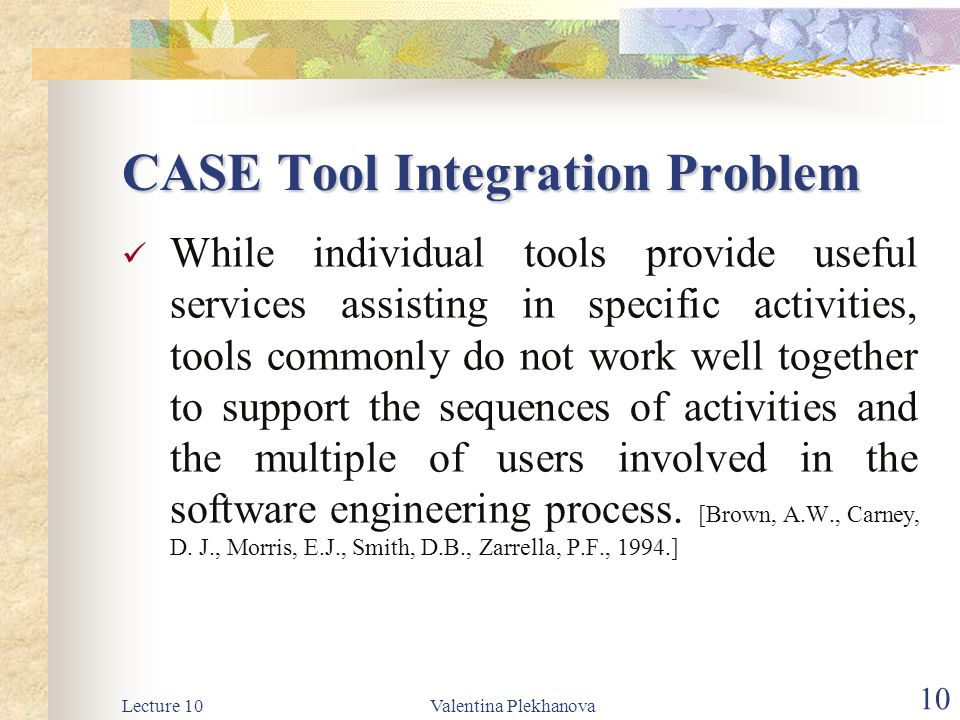Lecture 10Valentina Plekhanova 10 CASE Tool Integration Problem While individual tools provide useful services assisting in specific activities, tools commonly do not work well together to support the sequences of activities and the multiple of users involved in the software engineering process.
