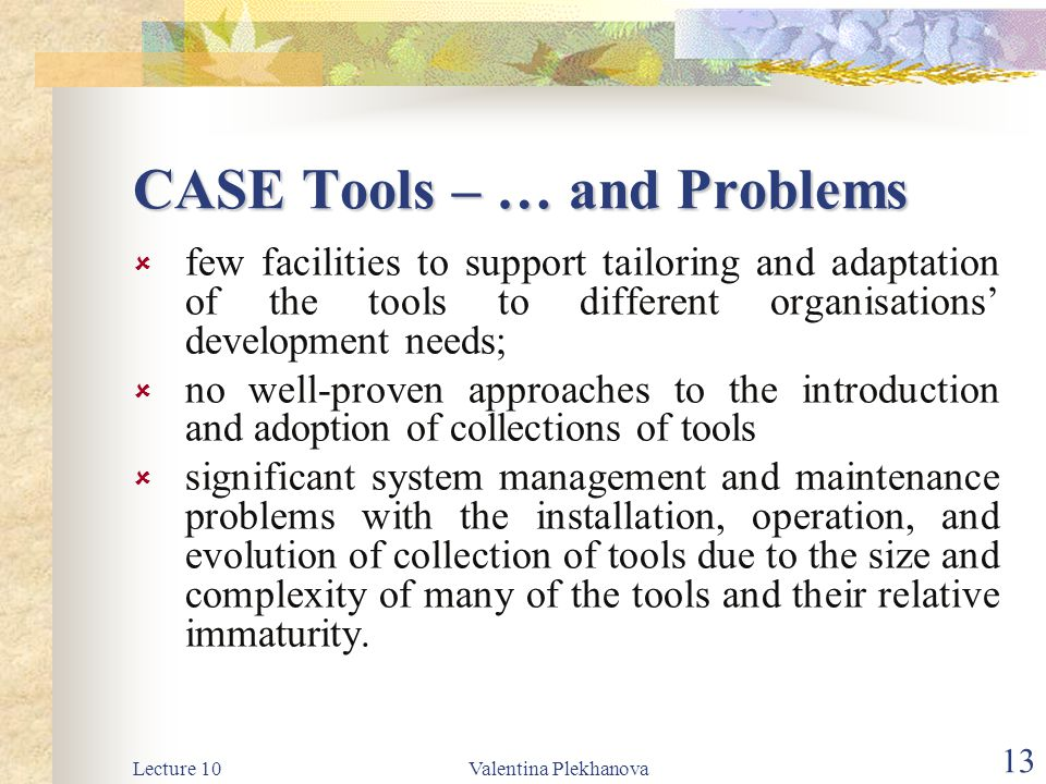 Lecture 10Valentina Plekhanova 13 CASE Tools – … and Problems  few facilities to support tailoring and adaptation of the tools to different organisations' development needs;  no well-proven approaches to the introduction and adoption of collections of tools  significant system management and maintenance problems with the installation, operation, and evolution of collection of tools due to the size and complexity of many of the tools and their relative immaturity.