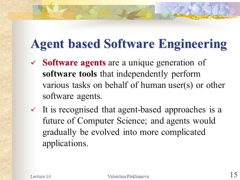 Lecture 10Valentina Plekhanova 15 Agent based Software Engineering Software agents Software agents are a unique generation of software tools that independently perform various tasks on behalf of human user(s) or other software agents.