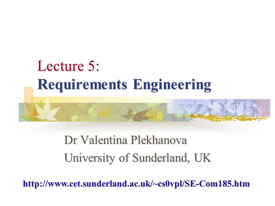 Lecture 5: Requirements Engineering Dr Valentina Plekhanova University of Sunderland, UK http://www.cet.sunderland.ac.uk/~cs0vpl/SE-Com185.htm