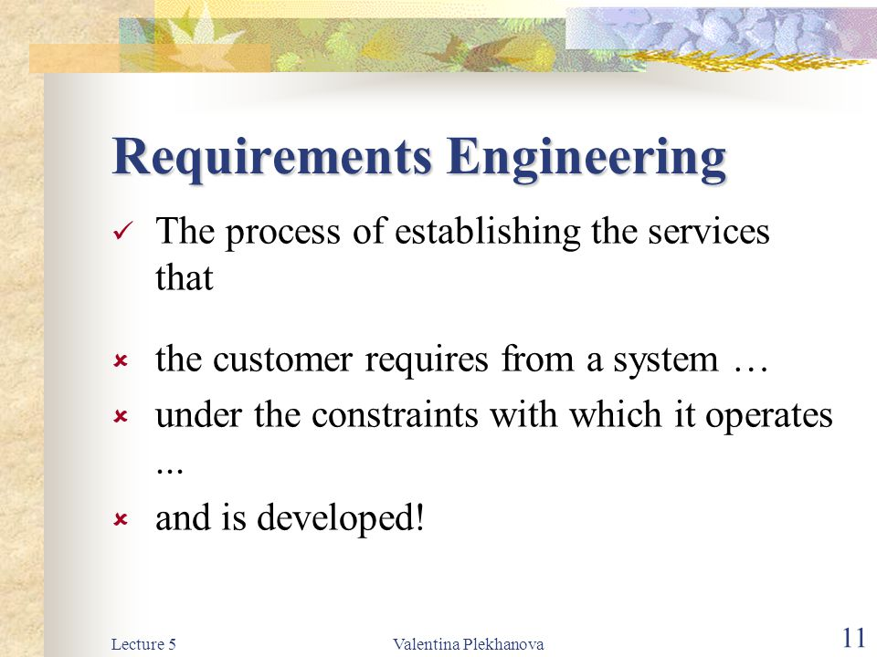 Lecture 5Valentina Plekhanova 11 Requirements Engineering The process of establishing the services that  the customer requires from a system …  unde