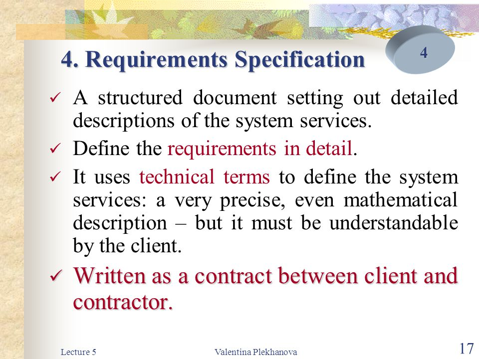 Lecture 5Valentina Plekhanova 17 4. Requirements Specification A structured document setting out detailed descriptions of the system services. Define