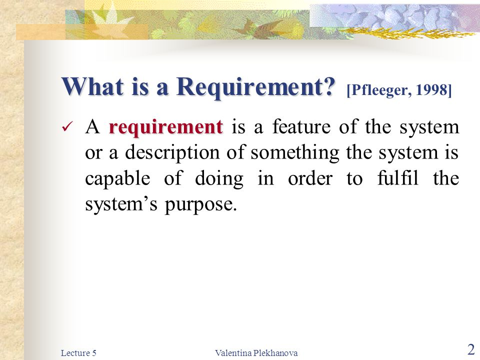 Lecture 5Valentina Plekhanova 2 What is a Requirement? What is a Requirement? [Pfleeger, 1998] requirement A requirement is a feature of the system or