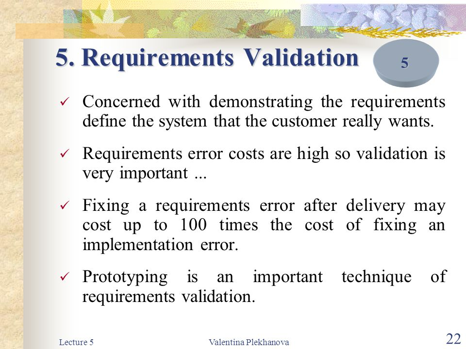 Lecture 5Valentina Plekhanova 22 5. Requirements Validation Concerned with demonstrating the requirements define the system that the customer really w