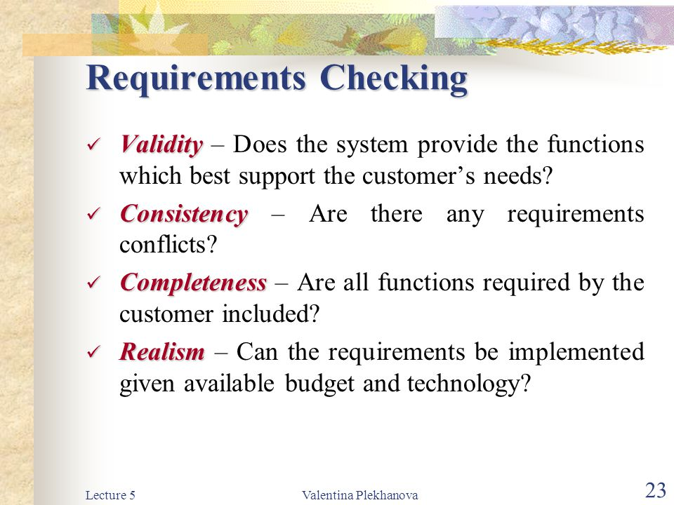 Lecture 5Valentina Plekhanova 23 Requirements Checking Validity Validity – Does the system provide the functions which best support the customer's nee