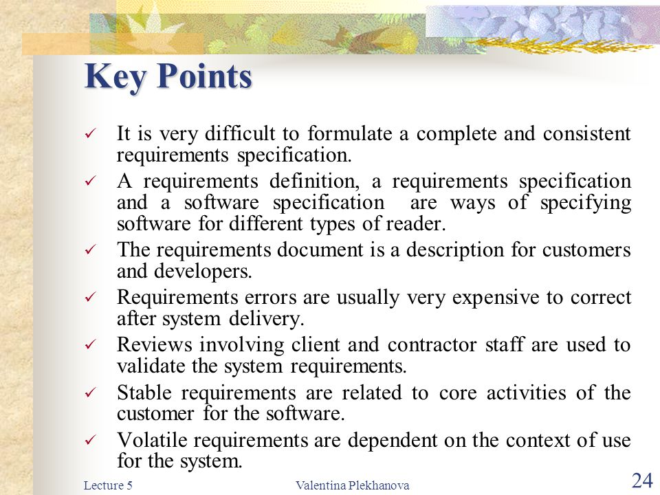 Lecture 5Valentina Plekhanova 24 Key Points It is very difficult to formulate a complete and consistent requirements specification. A requirements def