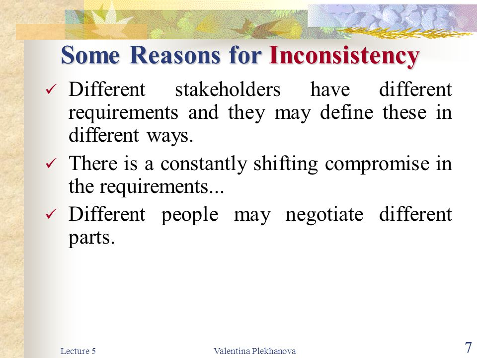 Lecture 5Valentina Plekhanova 7 Some Reasons for Inconsistency Some Reasons for Inconsistency Different stakeholders have different requirements and t